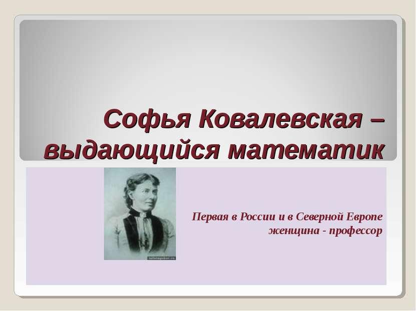 Софья Ковалевская – выдающийся математик Первая в России и в Северной Европе ...