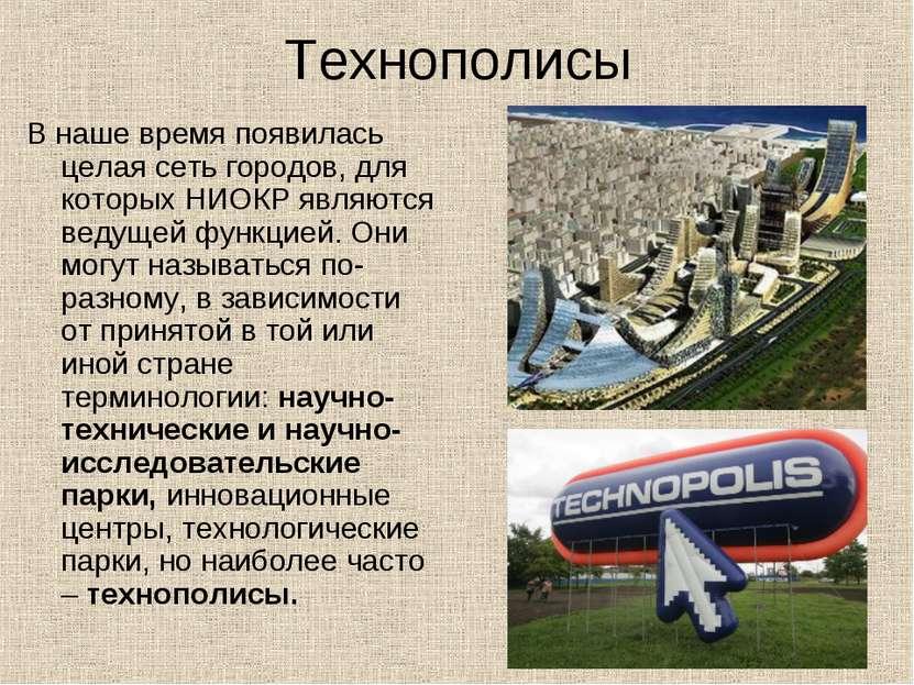 Технополисы В наше время появилась целая сеть городов, для которых НИОКР явля...