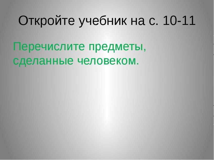 Откройте учебник на с. 10-11 Перечислите предметы, сделанные человеком.