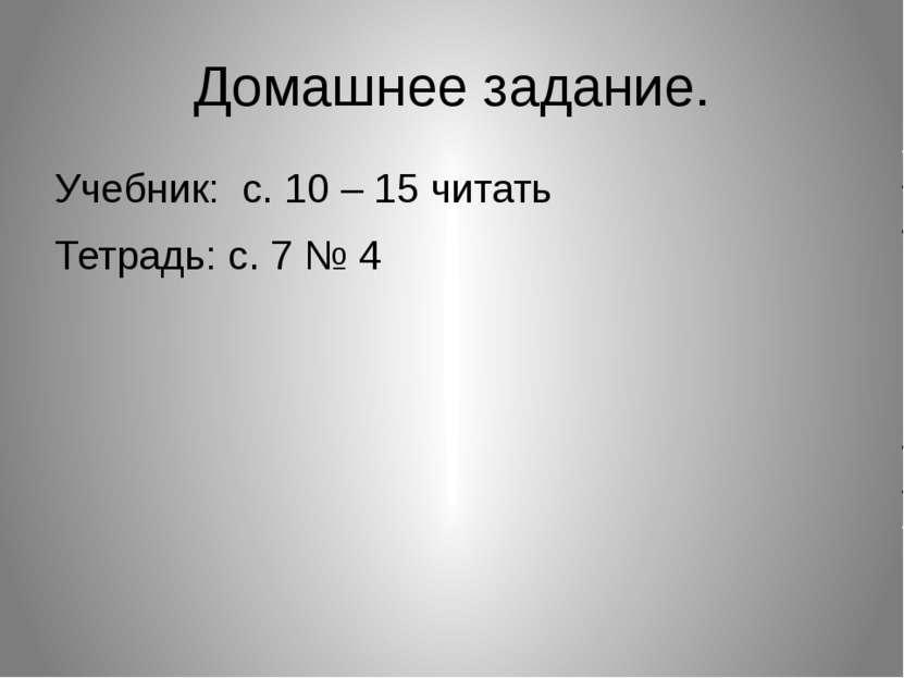 Домашнее задание. Учебник: с. 10 – 15 читать Тетрадь: с. 7 № 4