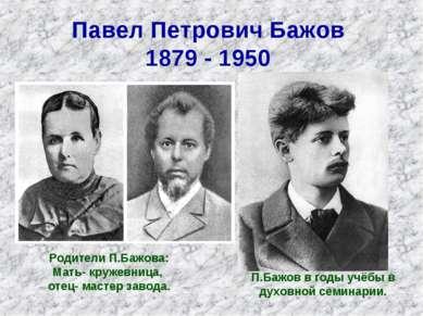 Павел Петрович Бажов 1879 - 1950 Родители П.Бажова: Мать- кружевница, отец- м...