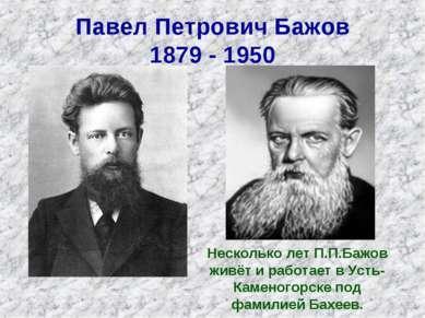 Павел Петрович Бажов 1879 - 1950 Несколько лет П.П.Бажов живёт и работает в У...