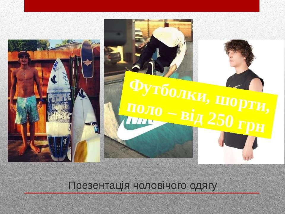 Презентація чоловічого одягу Футболки, шорти, поло – від 250 грн
