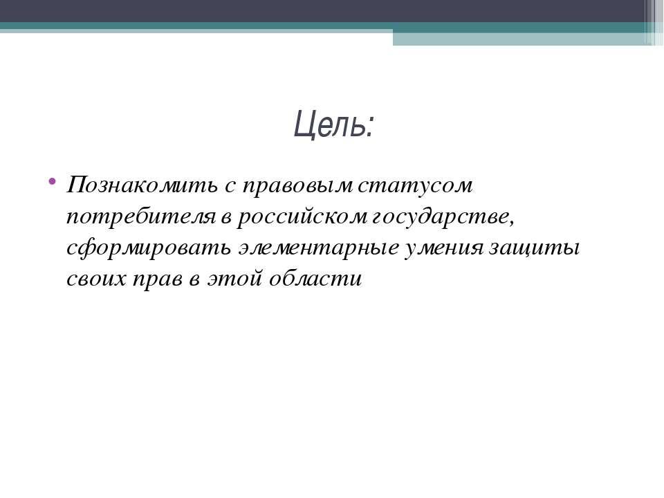 Цель: Познакомить с правовым статусом потребителя в российском государстве, с...