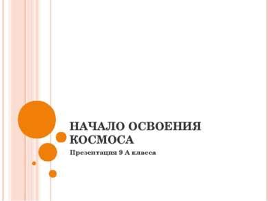 НАЧАЛО ОСВОЕНИЯ КОСМОСА Презентация 9 А класса