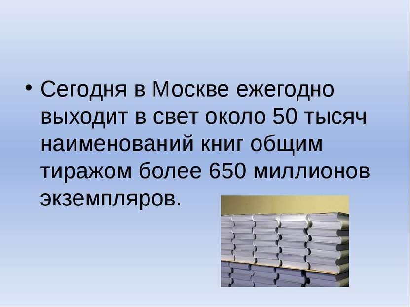 Сегодня в Москве ежегодно выходит в свет около 50 тысяч наименований книг общ...