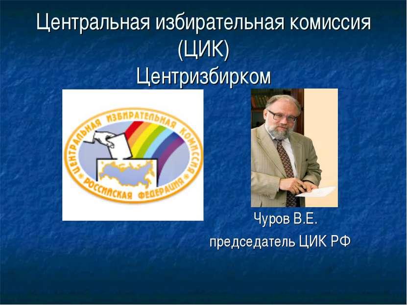 Центральная избирательная комиссия (ЦИК) Центризбирком Чуров В.Е. председател...