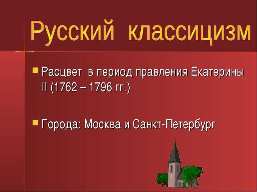 Расцвет в период правления Екатерины II (1762 – 1796 гг.) Города: Москва и Са...