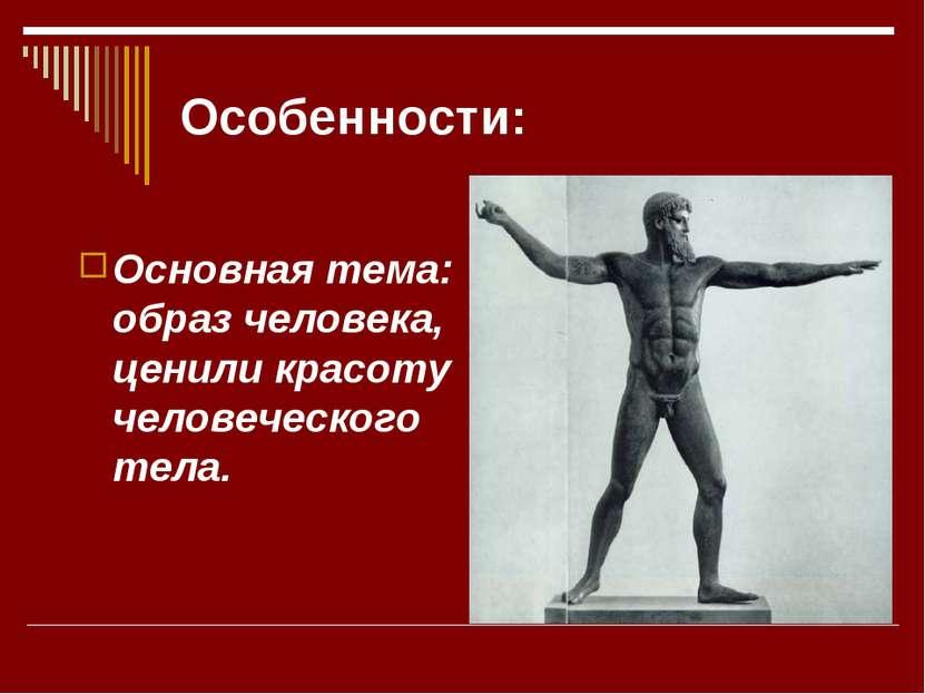 Особенности: Основная тема: образ человека, ценили красоту человеческого тела.