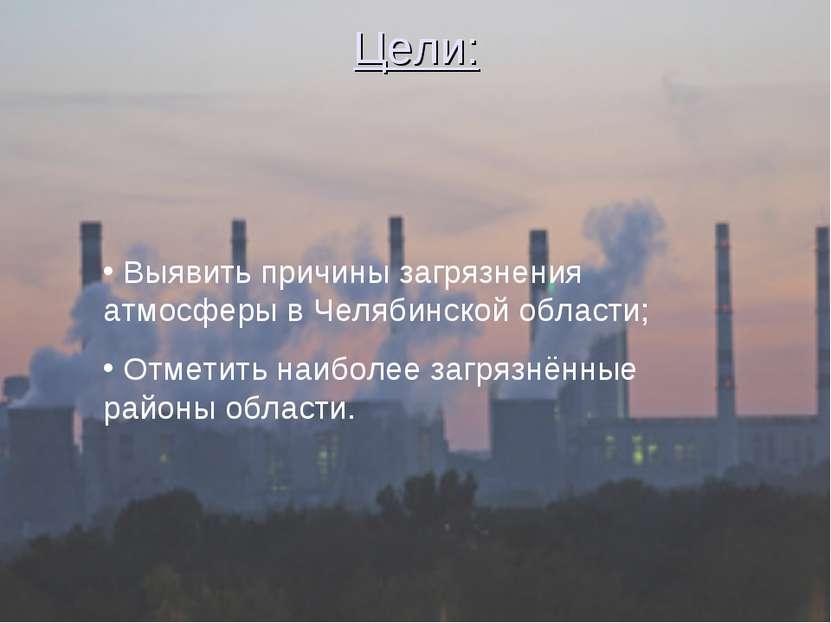 Цели: Выявить причины загрязнения атмосферы в Челябинской области; Отметить н...