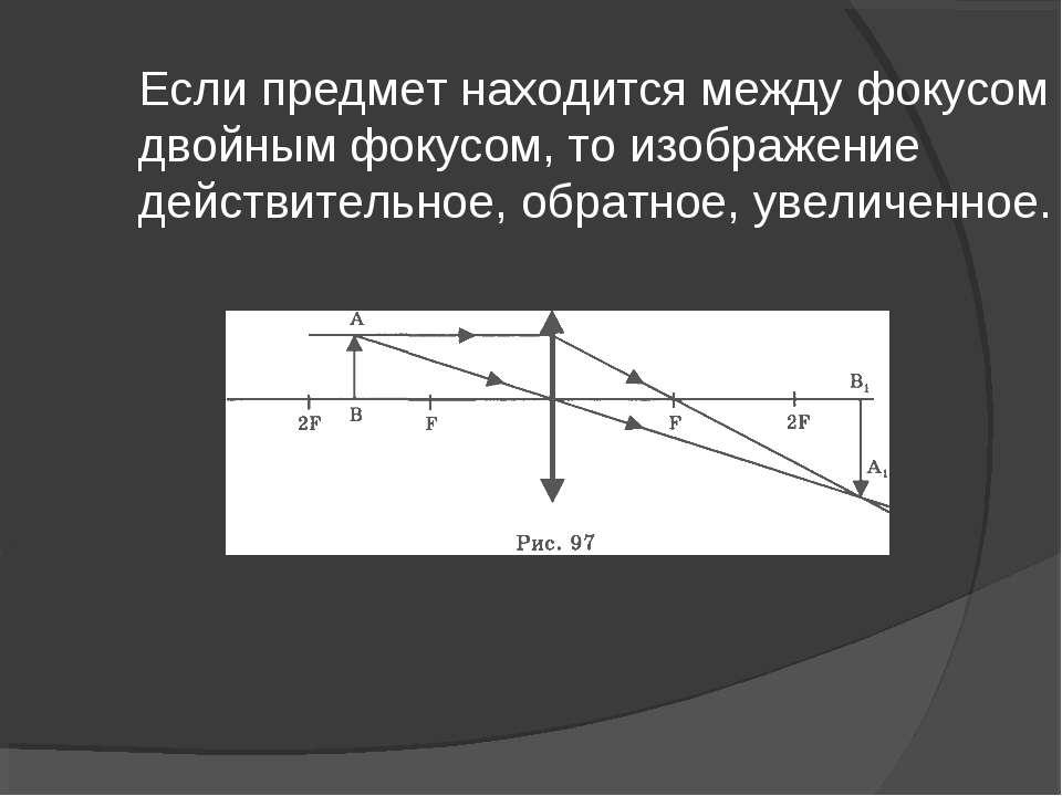 Если предмет находится между фокусом и двойным фокусом, то изображение действ...