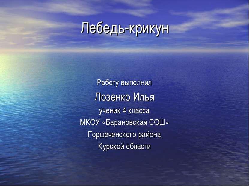 Лебедь-крикун Работу выполнил Лозенко Илья ученик 4 класса МКОУ «Барановская ...