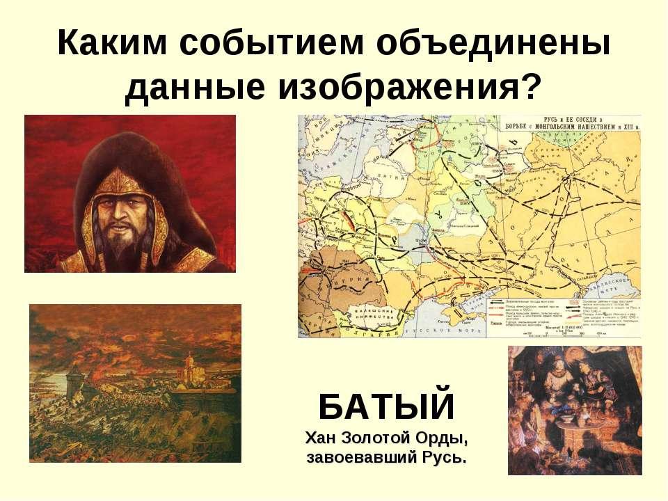 Каким событием объединены данные изображения? БАТЫЙ Хан Золотой Орды, завоева...