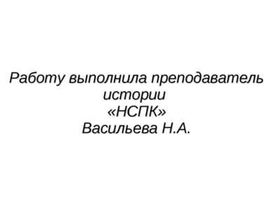 Работу выполнила преподаватель истории «НСПК» Васильева Н.А.