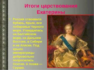 Итоги царствования Екатерины Россия отвоевала Кубань, Крым, все побережье Чер...