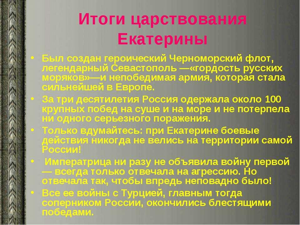 Итоги царствования Екатерины Был создан героический Черноморский флот, легенд...