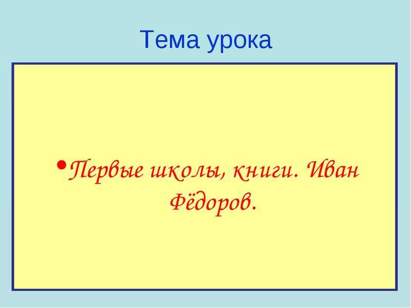 Тема урока Первые школы, книги. Иван Фёдоров.