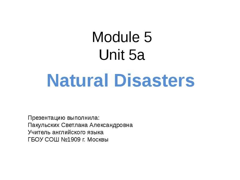 Module 5 Unit 5a Natural Disasters Презентацию выполнила: Пакульских Светлана...