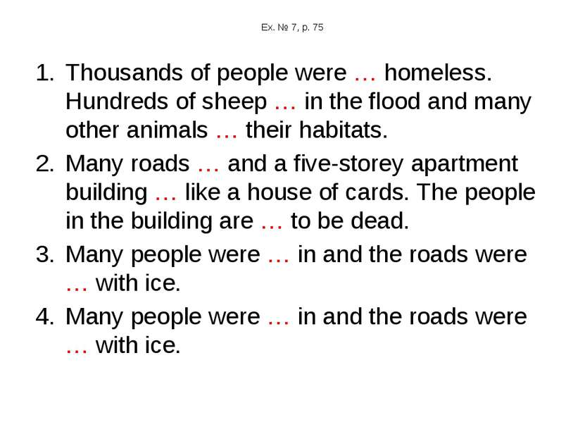 Ex. № 7, p. 75 Thousands of people were … homeless. Hundreds of sheep … in th...