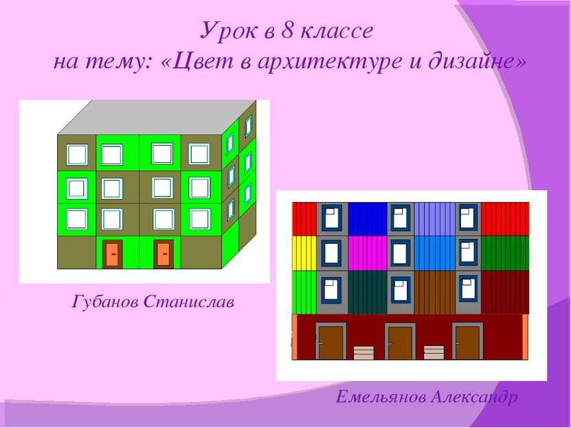 Урок в 8 классе на тему: «Цвет в архитектуре и дизайне» Губанов Станислав Еме...