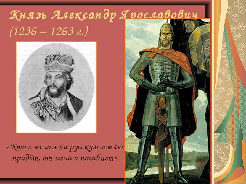 Князь Александр Ярославович (1236 – 1263 г.) «Кто с мечом на русскую землю пр...