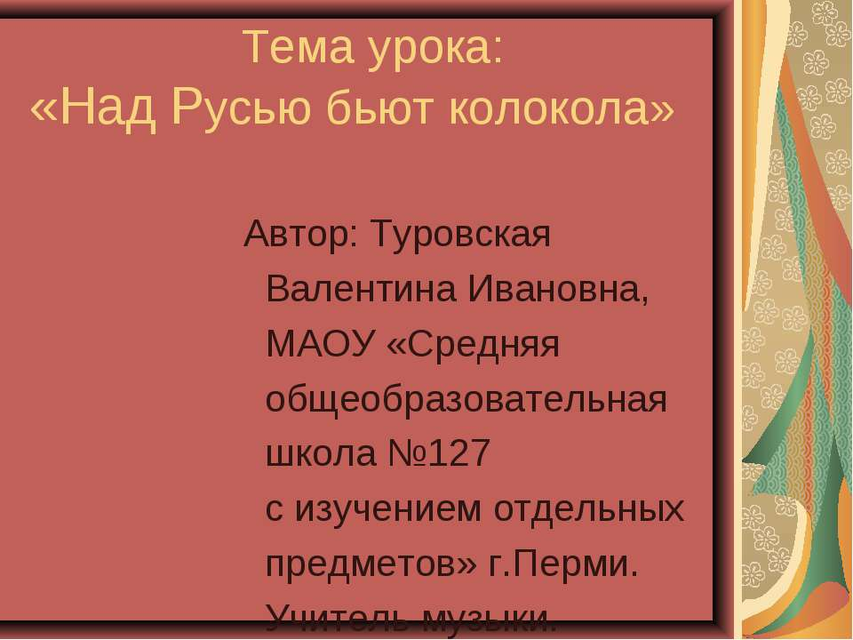 Тема урока: «Над Русью бьют колокола» Автор: Туровская Валентина Ивановна, МА...