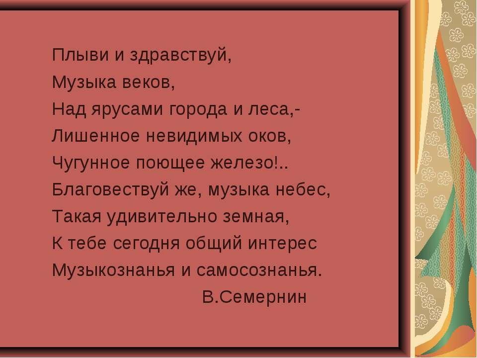 Плыви и здравствуй, Музыка веков, Над ярусами города и леса,- Лишенное невиди...
