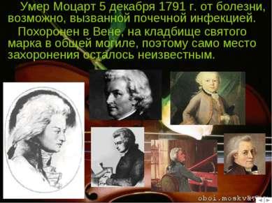 Умер Моцарт 5 декабря 1791 г. от болезни, возможно, вызванной почечной инфекц...