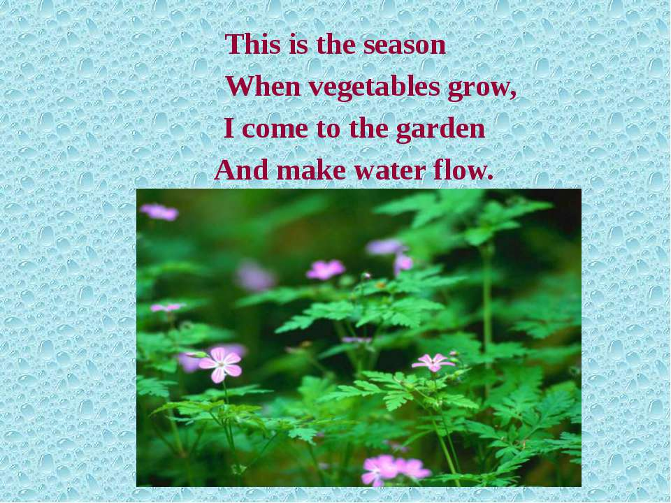 This is the season When vegetables grow, I come to the garden And make water ...