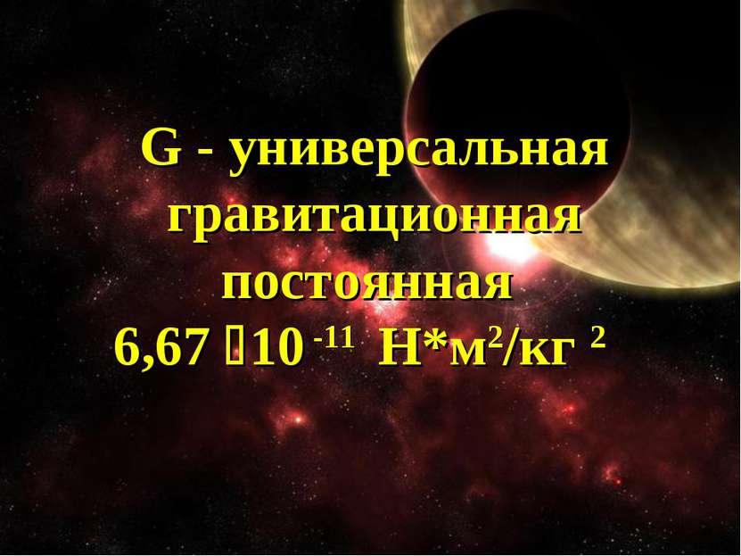 G - универсальная гравитационная постоянная 6,67 10 -11 Н*м2/кг 2