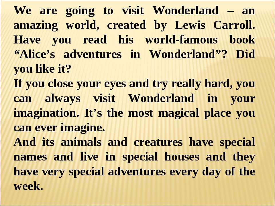 We are going to visit Wonderland – an amazing world, created by Lewis Carroll...