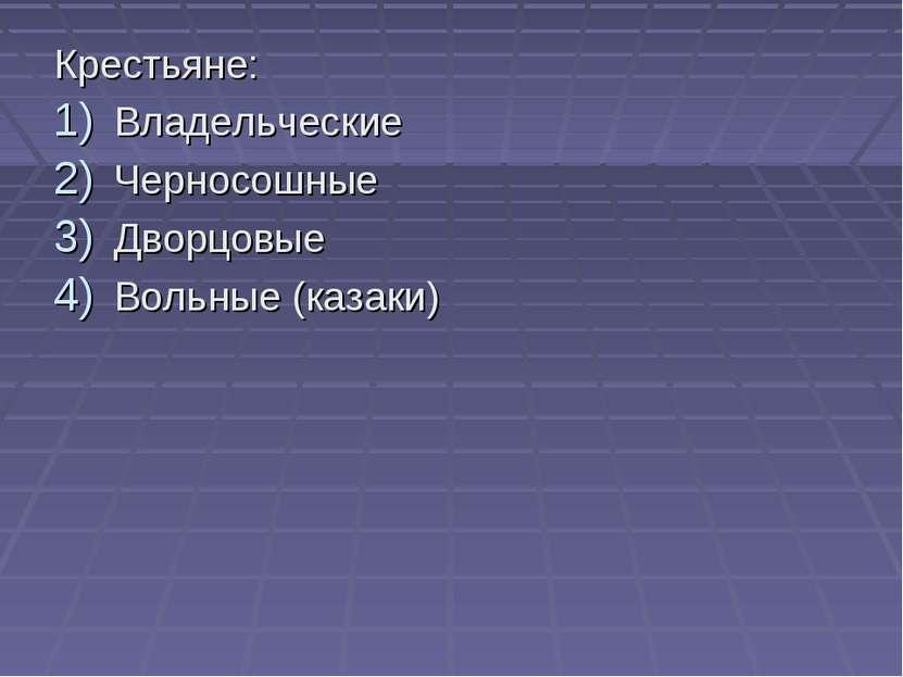 Крестьяне: Владельческие Черносошные Дворцовые Вольные (казаки)
