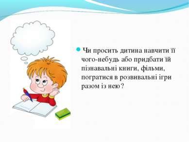 Чи просить дитина навчити її чого-небудь або придбати їй пізнавальні книги, ф...