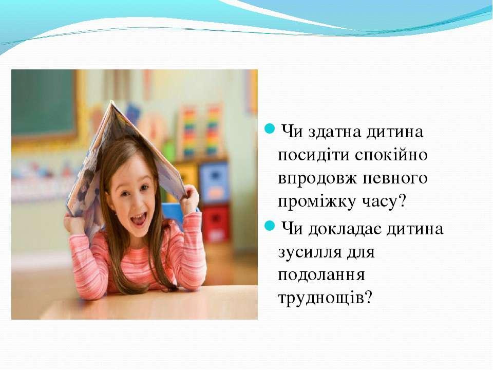 Чи здатна дитина посидіти спокійно впродовж певного проміжку часу? Чи доклада...