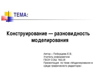 ТЕМА: Конструирование — разновидность моделирования Автор – Поборцева Е.В. Уч...