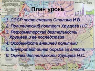 План урока 1. СССР после смерти Сталина И.В. 2. Политический портрет Хрущева ...