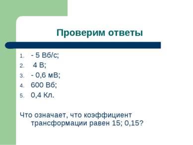 Проверим ответы - 5 Вб/с; 4 В; - 0,6 мВ; 600 Вб; 0,4 Кл. Что означает, что ко...
