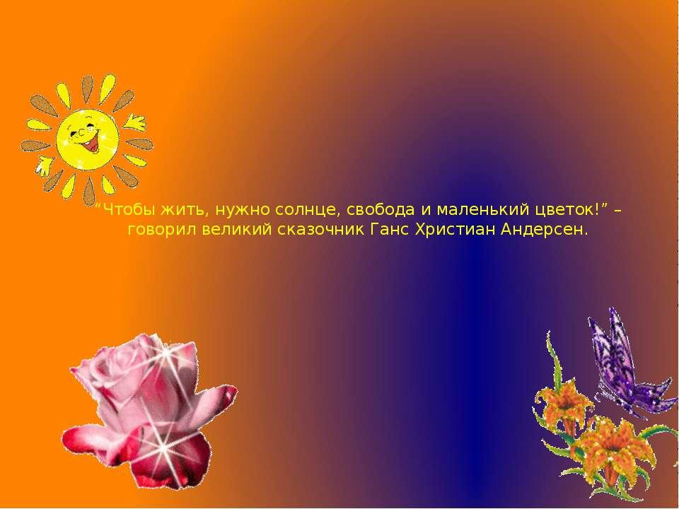 """""""Чтобы жить, нужно солнце, свобода и маленький цветок!"""" – говорил великий ска..."""