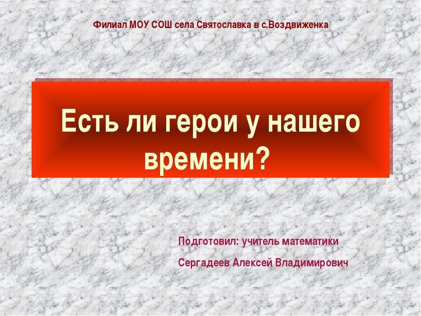 Есть ли герои у нашего времени? Подготовил: учитель математики Сергадеев Алек...