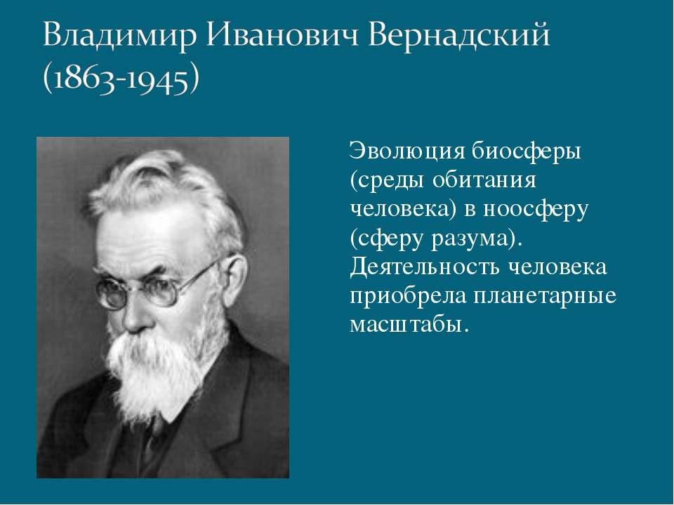 Эволюция биосферы (среды обитания человека) в ноосферу (сферу разума). Деятел...