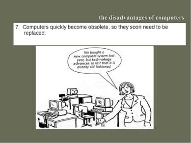 7. Computers quickly become obsolete, so they soon need to be replaced.