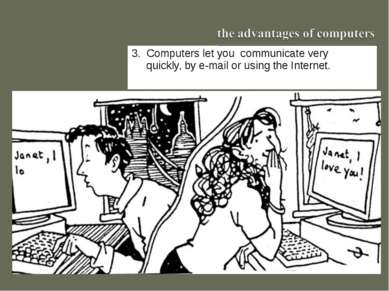 3. Computers let you communicate very quickly, by e-mail or using the Internet.