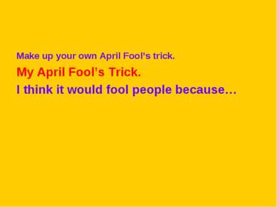 Make up your own April Fool's trick. My April Fool's Trick. I think it would ...