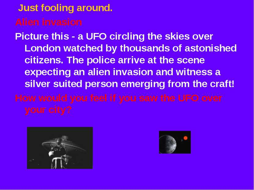 Just fooling around. Alien invasion Picture this - a UFO circling the skies o...