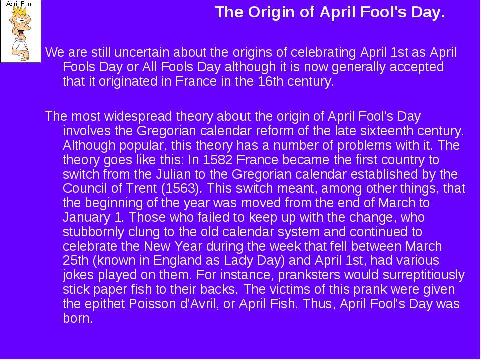 The Origin of April Fool's Day. We are still uncertain about the origins of c...