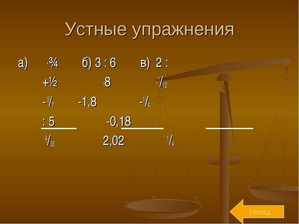 Устные упражнения а) ⅔ * ¾ б) 3 : 6 в) 2 : ⅓ +½ *8 *1/12 - 3/7 -1,8 -1/4 : 5 ...