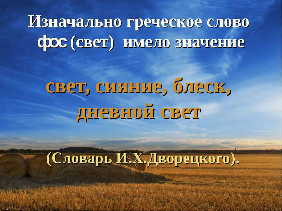 Изначально греческое слово фос (свет) имело значение свет, сияние, блеск, дне...