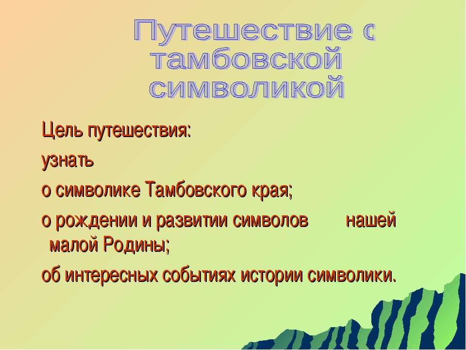 Цель путешествия: узнать о символике Тамбовского края; о рождении и развитии ...