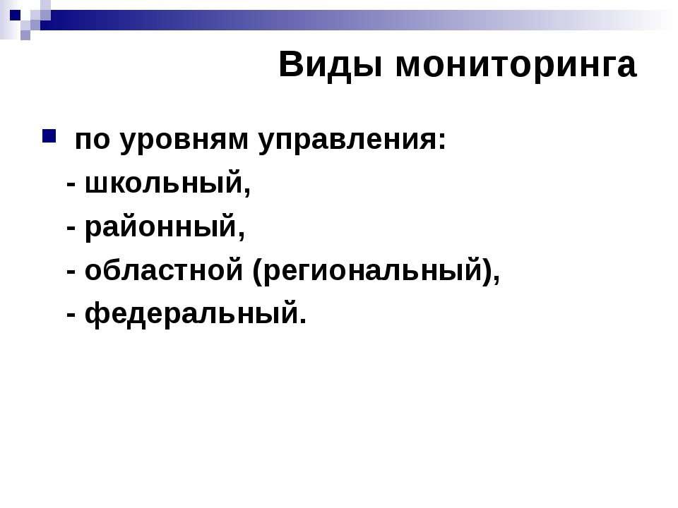 Виды мониторинга по уровням управления: - школьный, - районный, - областной (...
