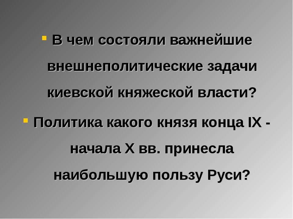 В чем состояли важнейшие внешнеполитические задачи киевской княжеской власти?...